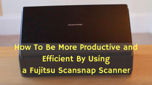 How To Be More Productive and Efficient By Using a Fujitsu Scansnap Scanner