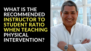 What is The Recommended Instructor To Student Ratio When Teaching Physical Intervention