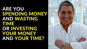 Are You Spending Money and Wasting Time Or Investing Your Money and Your Time