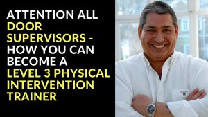 Attention all door supervisors - How You Can Become a Level 3 Physical Intervention Trainer
