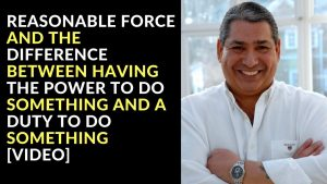 Reasonable Force and The Difference Between Having The Power To Do Something and a Duty To Do Something [Video]