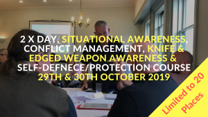 2 x Day, Situational Awareness, Conflict Management, Knife & Edged Weapon Awareness & Self-Defnece/Protection Course 29th & 30th October 2019