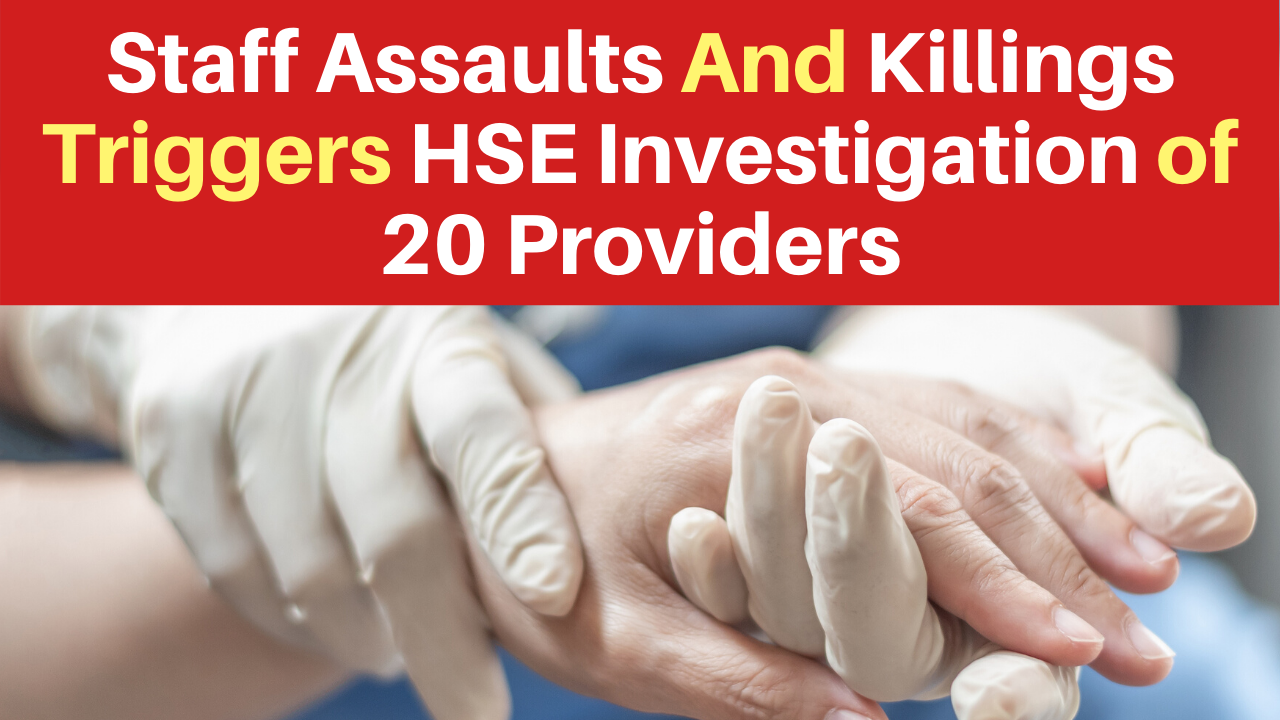 Staff Assaults And Killings Triggers HSE Investigation of 20 Providers