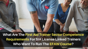 What Are The First Aid Trainer Sector Competence Requirements For SIA License Linked Trainers Who Want To Run The EFAW Course_