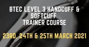 BTEC Level 3 Handcuff & Softcuff Trainer Course 23rd, 24th & 25th March 2021