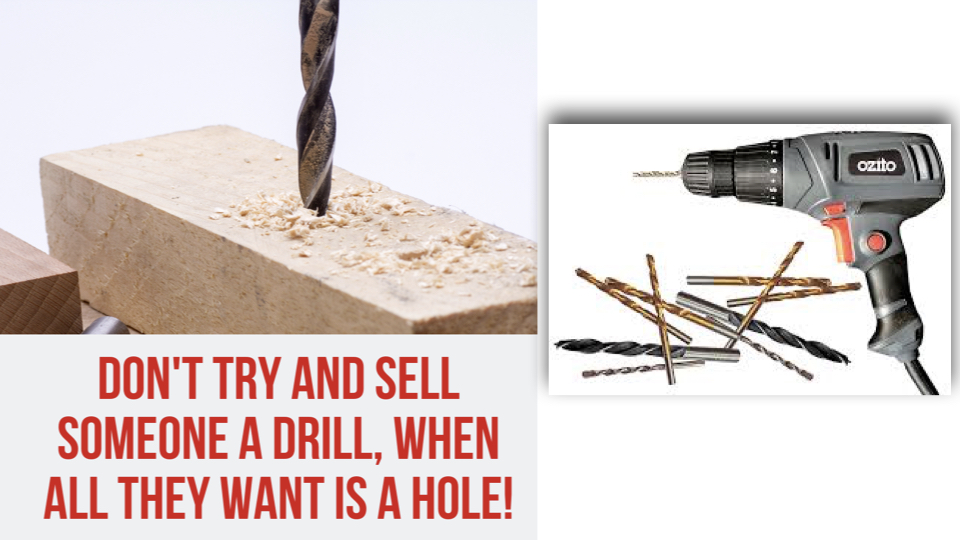 Don't Try and Sell A Drill To SOmeone When All They Want is a Hole